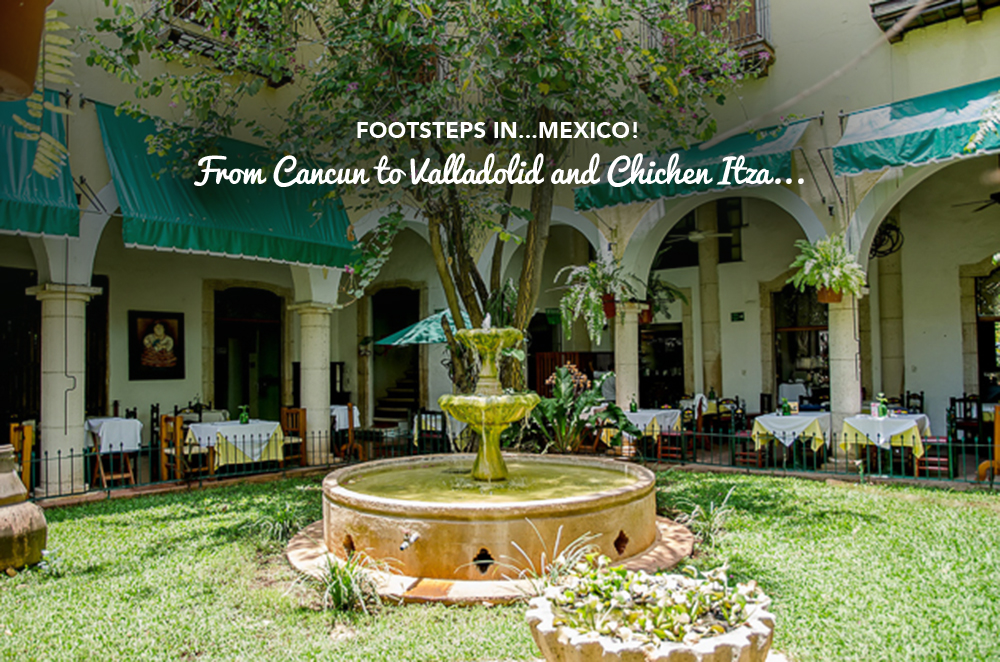 Footsteps in…Mexico! From Cancun to Valladolid and Chichen Itza…