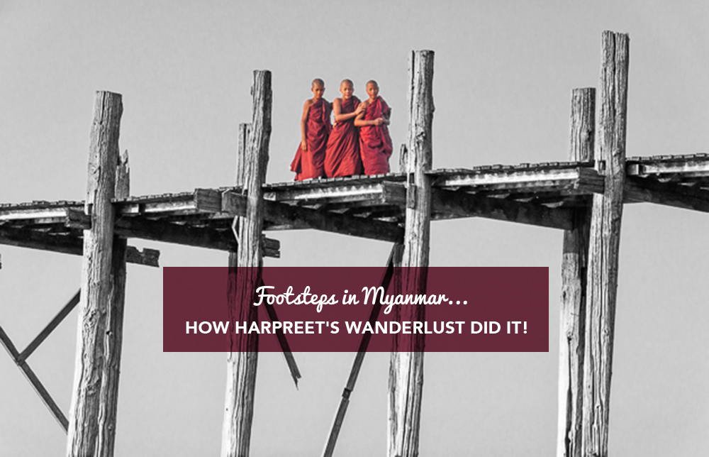 Footsteps in Myanmar…how Harpreet's Wanderlust did it!